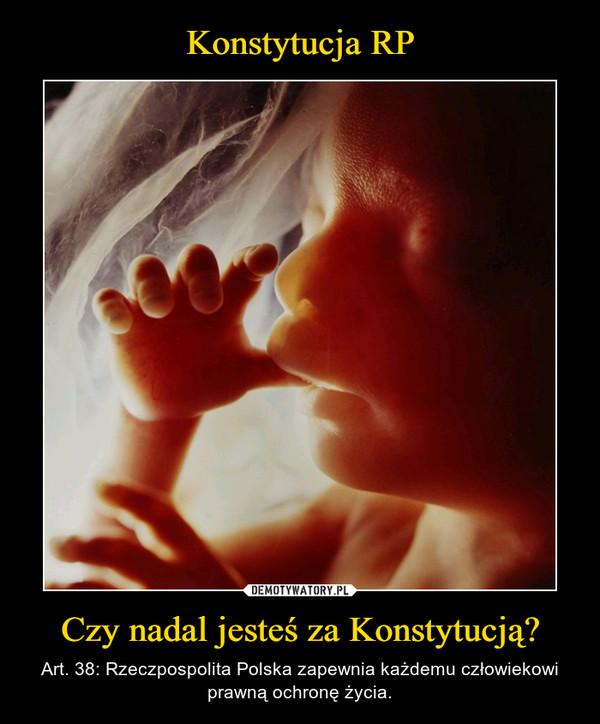 Czy nadal jesteś za Konstytucją? – Art. 38: Rzeczpospolita Polska zapewnia każdemu człowiekowi prawną ochronę życia.