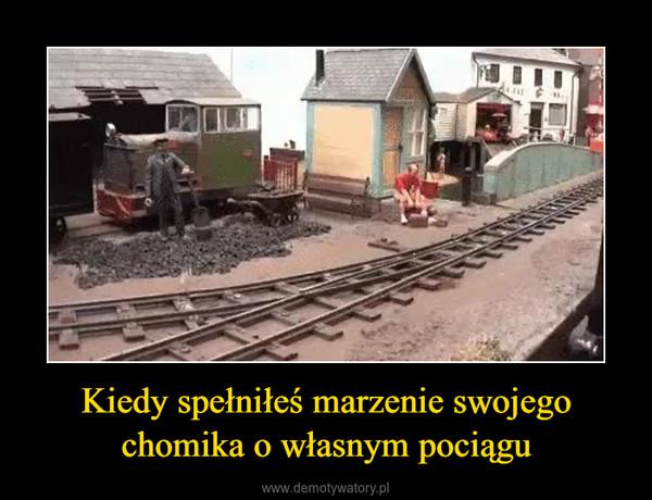 Kiedy spełniłeś marzenie swojego chomika o własnym pociągu –