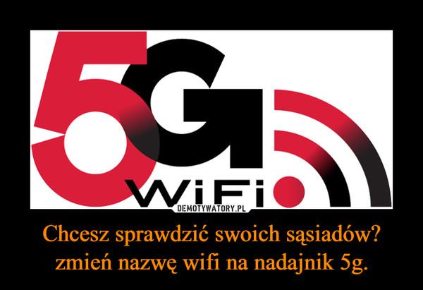Chcesz sprawdzić swoich sąsiadów? zmień nazwę wifi na nadajnik 5g. –