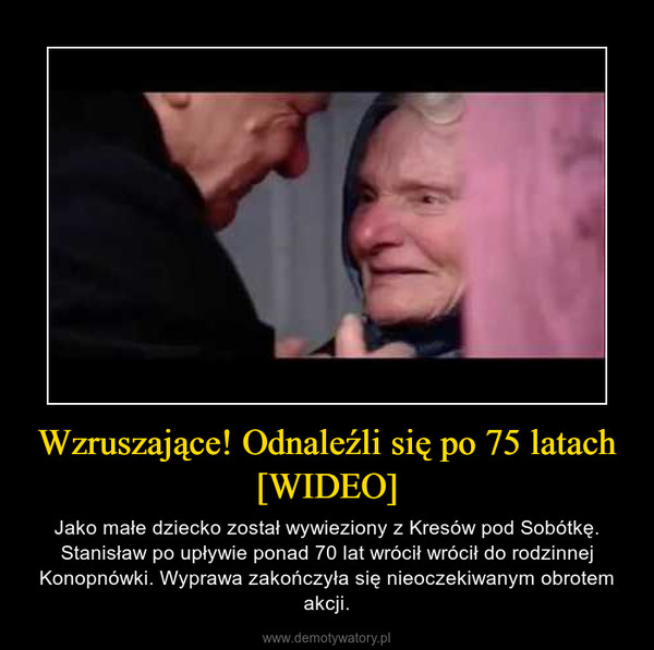 Wzruszające! Odnaleźli się po 75 latach [WIDEO] – Jako małe dziecko został wywieziony z Kresów pod Sobótkę. Stanisław po upływie ponad 70 lat wrócił wrócił do rodzinnej Konopnówki. Wyprawa zakończyła się nieoczekiwanym obrotem akcji.