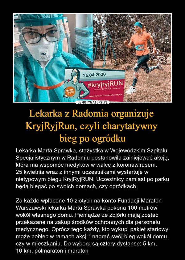 Lekarka z Radomia organizuje KryjRyjRun, czyli charytatywny bieg po ogródku – Lekarka Marta Sprawka, stażystka w Wojewódzkim Szpitalu Specjalistycznym w Radomiu postanowiła zainicjować akcję, która ma wspomóc medyków w walce z koronawirusem.25 kwietnia wraz z innymi uczestnikami wystartuje w nietypowym biegu KryjRyjRUN. Uczestnicy zamiast po parku będą biegać po swoich domach, czy ogródkach.Za każde wpłacone 10 złotych na konto Fundacji Maraton Warszawski lekarka Marta Sprawka pokona 100 metrów wokół własnego domu. Pieniądze ze zbiórki mają zostać przekazane na zakup środków ochronnych dla personelu medycznego. Oprócz tego każdy, kto wykupi pakiet startowy może pobiec w ramach akcji i nagrać swój bieg wokół domu, czy w mieszkaniu. Do wyboru są cztery dystanse: 5 km, 10 km, półmaraton i maraton