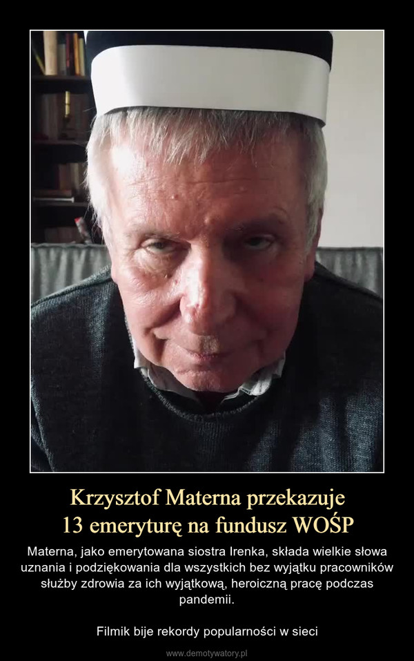 Krzysztof Materna przekazuje13 emeryturę na fundusz WOŚP – Materna, jako emerytowana siostra Irenka, składa wielkie słowa uznania i podziękowania dla wszystkich bez wyjątku pracowników służby zdrowia za ich wyjątkową, heroiczną pracę podczas pandemii.Filmik bije rekordy popularności w sieci