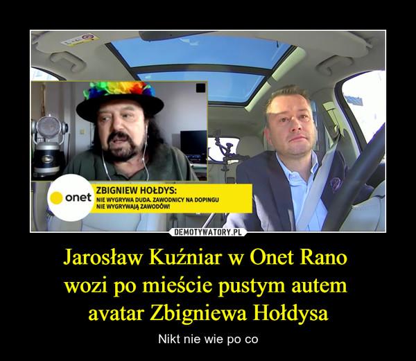 Jarosław Kuźniar w Onet Rano wozi po mieście pustym autem avatar Zbigniewa Hołdysa – Nikt nie wie po co