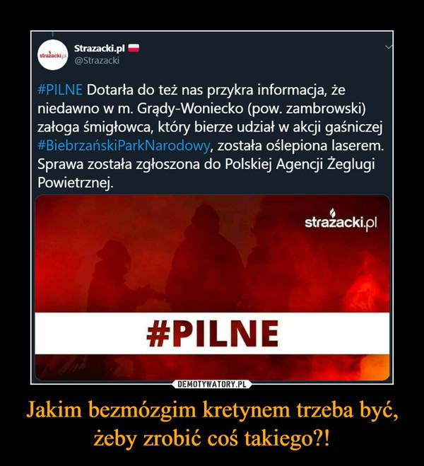 Jakim bezmózgim kretynem trzeba być, żeby zrobić coś takiego?! –  Strazacki.plstražackipi@Strazacki#PILNE Dotarła do też nas przykra informacja, żeniedawno w m. Grądy-Woniecko (pow. zambrowski)załoga śmigłowca, który bierze udział w akcji gaśniczej#BiebrzańskiParkNarodowy, została oślepiona laserem.Sprawa została zgłoszona do Polskiej Agencji ŻeglugiPowietrznej.stražacki.pl#PILNEStrazacki.plstražackipi@Strazacki#PILNE Dotarła do też nas przykra informacja, żeniedawno w m. Grądy-Woniecko (pow. zambrowski)załoga śmigłowca, który bierze udział w akcji gaśniczej#BiebrzańskiParkNarodowy, została oślepiona laserem.Sprawa została zgłoszona do Polskiej Agencji ŻeglugiPowietrznej.stražacki.pl#PILNE