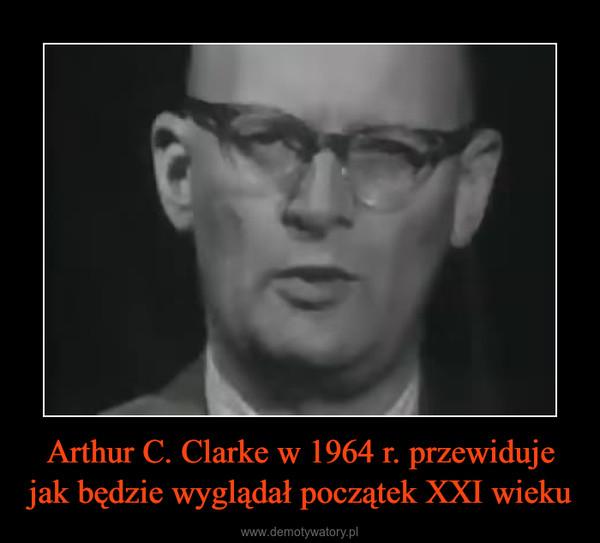 Arthur C. Clarke w 1964 r. przewiduje jak będzie wyglądał początek XXI wieku –