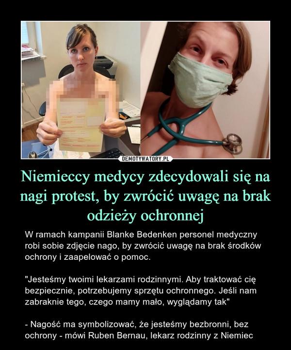 """Niemieccy medycy zdecydowali się na nagi protest, by zwrócić uwagę na brak odzieży ochronnej – W ramach kampanii Blanke Bedenken personel medyczny robi sobie zdjęcie nago, by zwrócić uwagę na brak środków ochrony i zaapelować o pomoc.""""Jesteśmy twoimi lekarzami rodzinnymi. Aby traktować cię bezpiecznie, potrzebujemy sprzętu ochronnego. Jeśli nam zabraknie tego, czego mamy mało, wyglądamy tak""""- Nagość ma symbolizować, że jesteśmy bezbronni, bez ochrony - mówi Ruben Bernau, lekarz rodzinny z Niemiec"""
