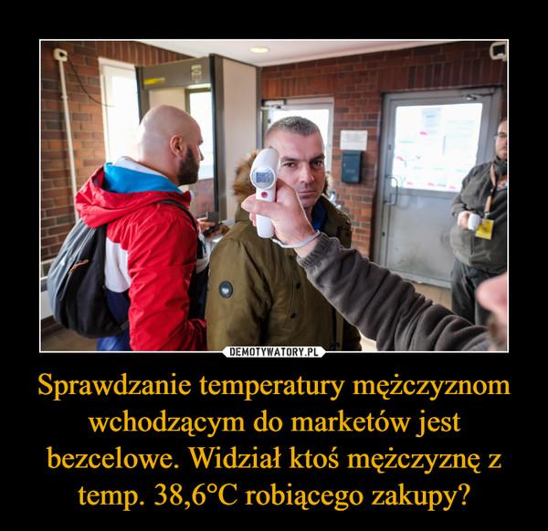 Sprawdzanie temperatury mężczyznom wchodzącym do marketów jest bezcelowe. Widział ktoś mężczyznę z temp. 38,6°C robiącego zakupy? –