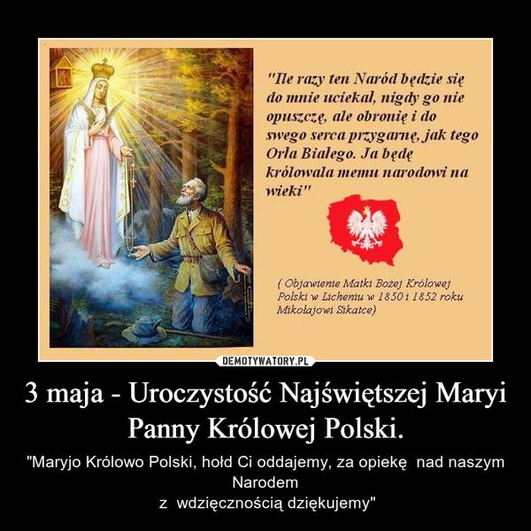 """3 maja - Uroczystość Najświętszej Maryi Panny Królowej Polski. – """"Maryjo Królowo Polski, hołd Ci oddajemy, za opiekę  nad naszym Narodem z  wdzięcznością dziękujemy"""""""