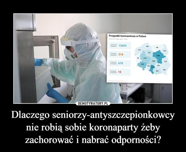 Dlaczego seniorzy-antyszczepionkowcy nie robią sobie koronaparty żeby zachorować i nabrać odporności? –