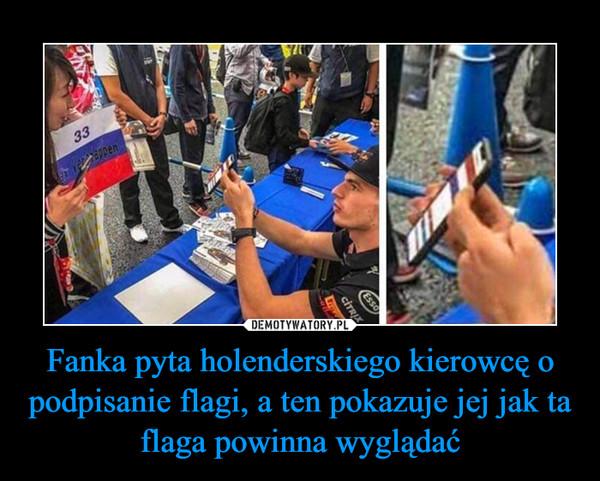 Fanka pyta holenderskiego kierowcę o podpisanie flagi, a ten pokazuje jej jak ta flaga powinna wyglądać –