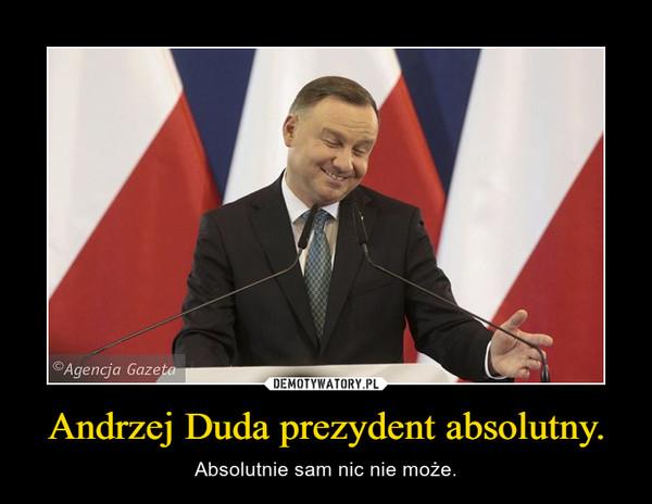 Andrzej Duda prezydent absolutny. – Absolutnie sam nic nie może.