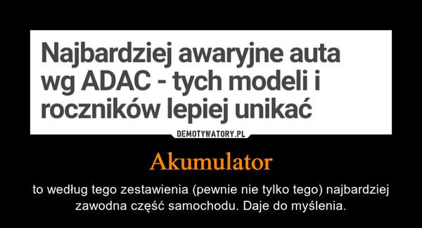 Akumulator – to według tego zestawienia (pewnie nie tylko tego) najbardziej zawodna część samochodu. Daje do myślenia.