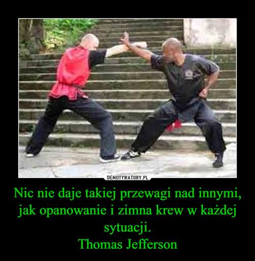 Nic nie daje takiej przewagi nad innymi, jak opanowanie i zimna krew w każdej sytuacji. Thomas Jefferson