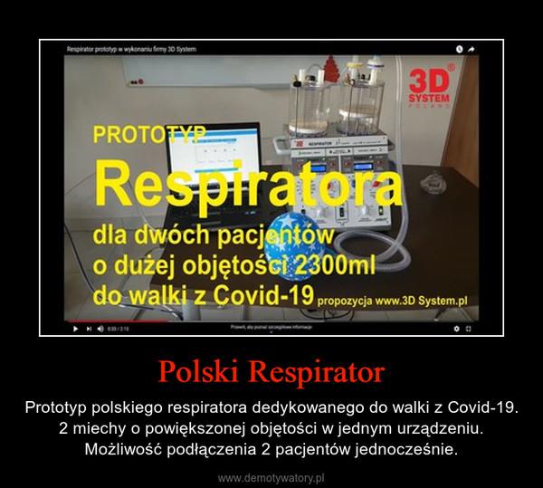 Polski Respirator – Prototyp polskiego respiratora dedykowanego do walki z Covid-19. 2 miechy o powiększonej objętości w jednym urządzeniu. Możliwość podłączenia 2 pacjentów jednocześnie.