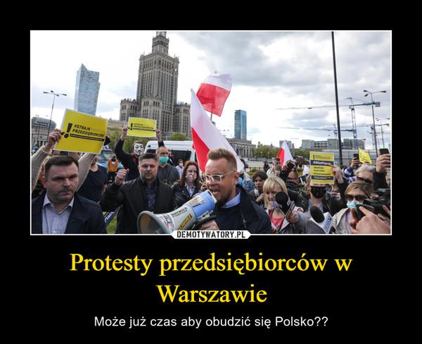 Protesty przedsiębiorców w Warszawie – Może już czas aby obudzić się Polsko??