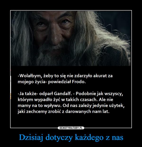 Dzisiaj dotyczy każdego z nas –  -Wolałbym, żeby to się nie zdarzyło akurat za mojego życia- powiedział Frodo. -Ja także- odparł Gandalf. - Podobnie jak wszyscy, którym wypadło żyć w takich czasach. Ale nie mamy na to wpływu. Od nas zależy jedynie użytek, jaki zechcemy zrobić z darowanych nam lat.