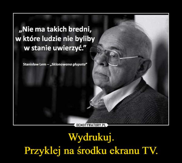 """Wydrukuj.Przyklej na środku ekranu TV. –  """"Nie ma takich bredni,w które ludzie nie bylibyw stanie uwierzyć.""""Stanisław Lem-""""Sklonowana głupota"""""""