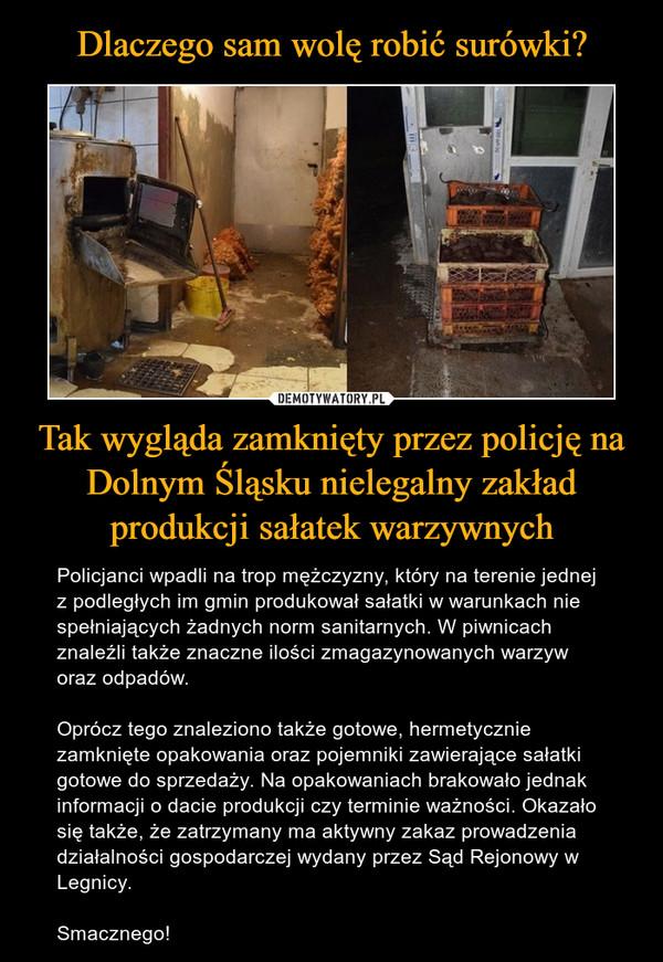 Tak wygląda zamknięty przez policję na Dolnym Śląsku nielegalny zakład produkcji sałatek warzywnych – Policjanci wpadli na trop mężczyzny, który na terenie jednej z podległych im gmin produkował sałatki w warunkach nie spełniających żadnych norm sanitarnych. W piwnicach znaleźli także znaczne ilości zmagazynowanych warzyw oraz odpadów. Oprócz tego znaleziono także gotowe, hermetycznie zamknięte opakowania oraz pojemniki zawierające sałatki gotowe do sprzedaży. Na opakowaniach brakowało jednak informacji o dacie produkcji czy terminie ważności. Okazało się także, że zatrzymany ma aktywny zakaz prowadzenia działalności gospodarczej wydany przez Sąd Rejonowy w Legnicy.Smacznego!