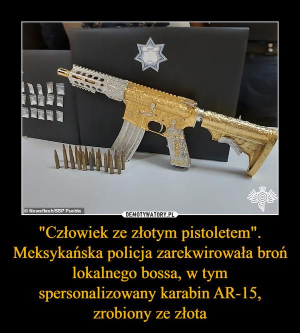 """""""Człowiek ze złotym pistoletem"""". Meksykańska policja zarekwirowała broń lokalnego bossa, w tym spersonalizowany karabin AR-15, zrobiony ze złota –"""