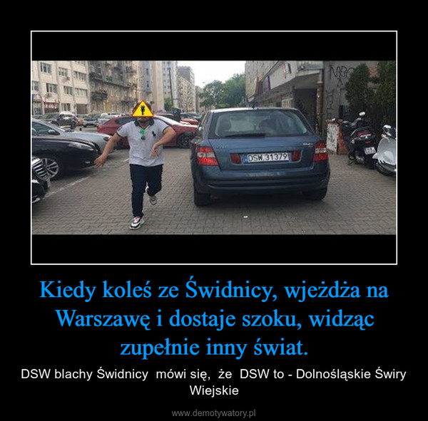 Kiedy koleś ze Świdnicy, wjeżdża na Warszawę i dostaje szoku, widząc zupełnie inny świat. – DSW blachy Świdnicy  mówi się,  że  DSW to - Dolnośląskie Świry Wiejskie