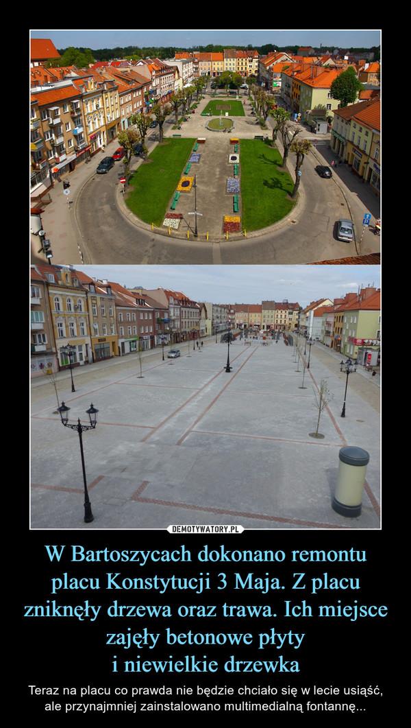 W Bartoszycach dokonano remontu placu Konstytucji 3 Maja. Z placu zniknęły drzewa oraz trawa. Ich miejsce zajęły betonowe płyty i niewielkie drzewka