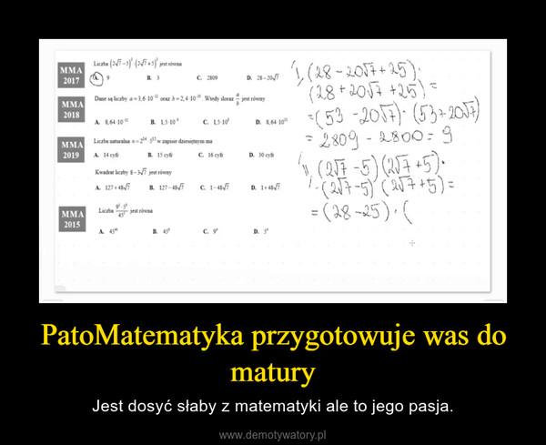 PatoMatematyka przygotowuje was do matury – Jest dosyć słaby z matematyki ale to jego pasja.