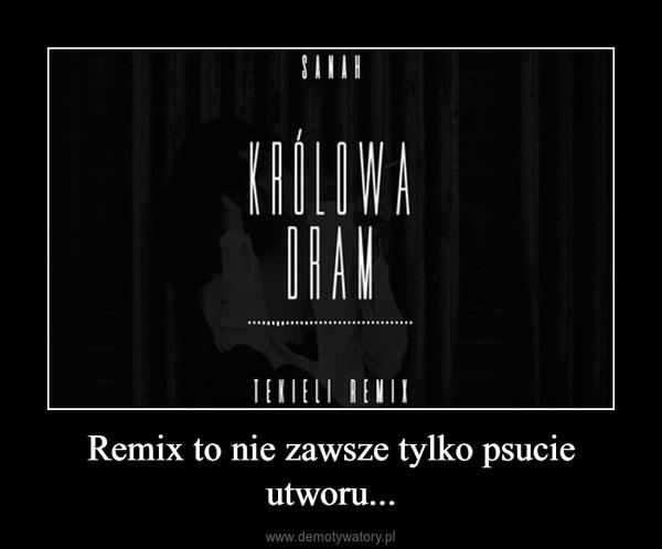 Remix to nie zawsze tylko psucie utworu... –
