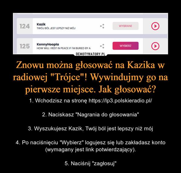 """Znowu można głosować na Kazika w radiowej """"Trójce""""! Wywindujmy go na pierwsze miejsce. Jak głosować? – 1. Wchodzisz na stronę https://lp3.polskieradio.pl/2. Naciskasz """"Nagrania do głosowania""""3. Wyszukujesz Kazik, Twój ból jest lepszy niż mój4. Po naciśnięciu """"Wybierz"""" logujesz się lub zakładasz konto (wymagany jest link potwierdzający).5. Naciśnij """"zagłosuj"""""""