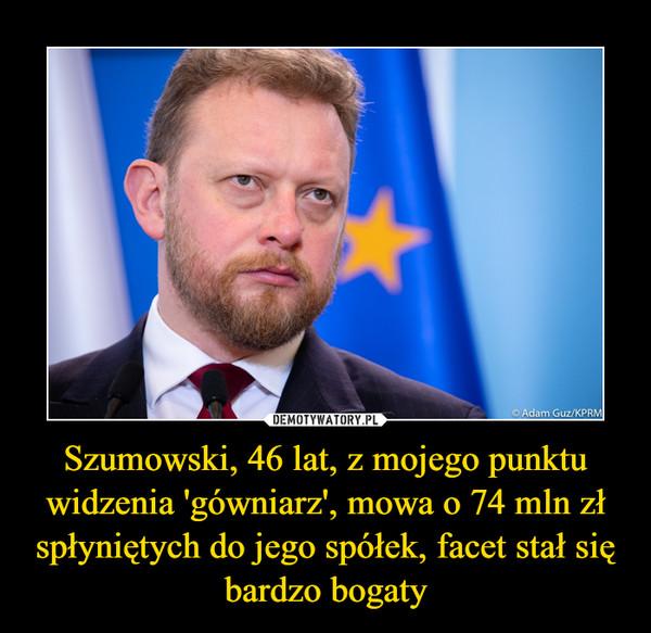 Szumowski, 46 lat, z mojego punktu widzenia 'gówniarz', mowa o 74 mln zł spłyniętych do jego spółek, facet stał się bardzo bogaty –