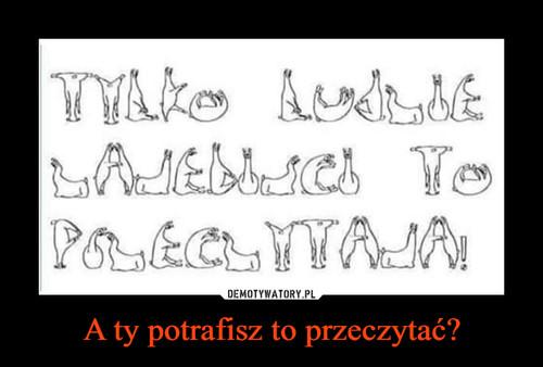 A ty potrafisz to przeczytać?
