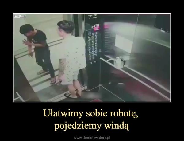 Ułatwimy sobie robotę, pojedziemy windą –