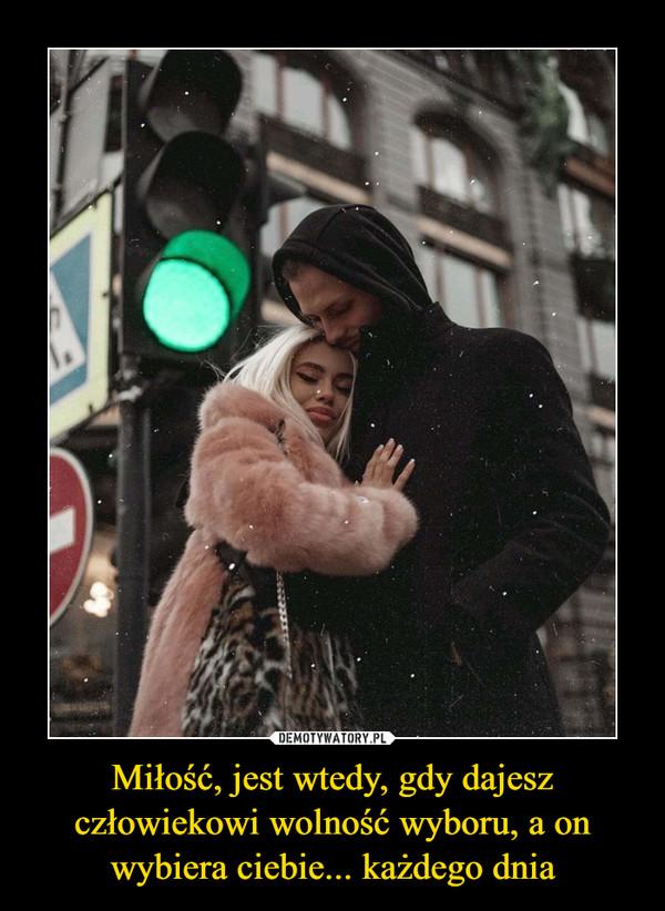 Miłość, jest wtedy, gdy dajesz człowiekowi wolność wyboru, a on wybiera ciebie... każdego dnia –