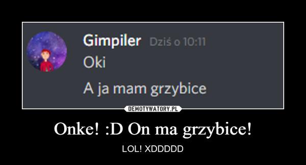 Onke! :D On ma grzybice! – LOL! XDDDDD