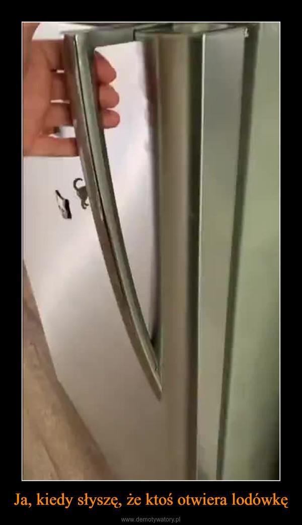 Ja, kiedy słyszę, że ktoś otwiera lodówkę –