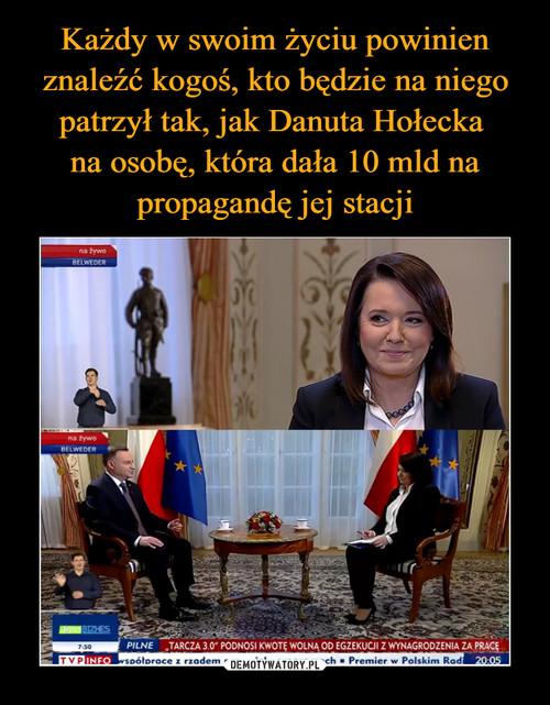 Każdy w swoim życiu powinien znaleźć kogoś, kto będzie na niego patrzył tak, jak Danuta Hołecka  na osobę, która dała 10 mld na propagandę jej stacji