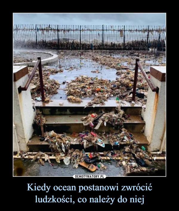 Kiedy ocean postanowi zwrócić ludzkości, co należy do niej –