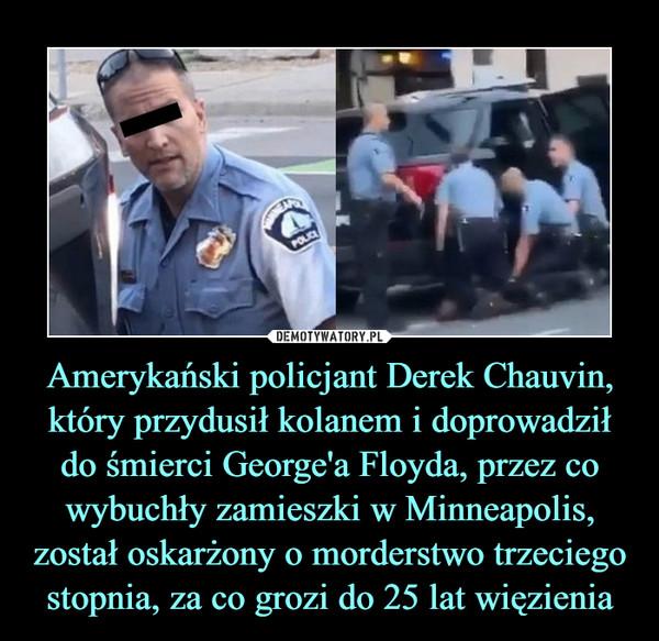 Amerykański policjant Derek Chauvin, który przydusił kolanem i doprowadził do śmierci George'a Floyda, przez co wybuchły zamieszki w Minneapolis, został oskarżony o morderstwo trzeciego stopnia, za co grozi do 25 lat więzienia –