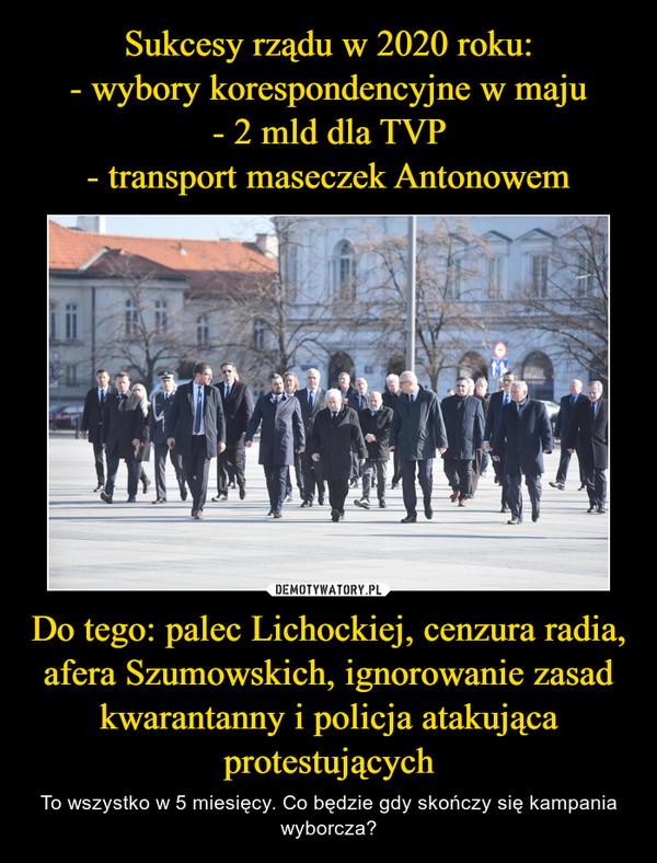 Do tego: palec Lichockiej, cenzura radia, afera Szumowskich, ignorowanie zasad kwarantanny i policja atakująca protestujących – To wszystko w 5 miesięcy. Co będzie gdy skończy się kampania wyborcza?