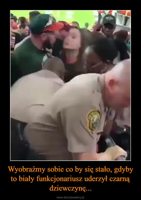 Wyobraźmy sobie co by się stało, gdyby to biały funkcjonariusz uderzył czarną dziewczynę... –
