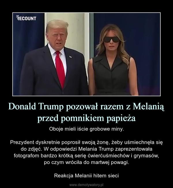Donald Trump pozował razem z Melanią przed pomnikiem papieża – Oboje mieli iście grobowe miny.Prezydent dyskretnie poprosił swoją żonę, żeby uśmiechnęła się do zdjęć. W odpowiedzi Melania Trump zaprezentowała fotografom bardzo krótką serię ćwierćuśmiechów i grymasów,po czym wróciła do martwej powagi.Reakcja Melanii hitem sieci