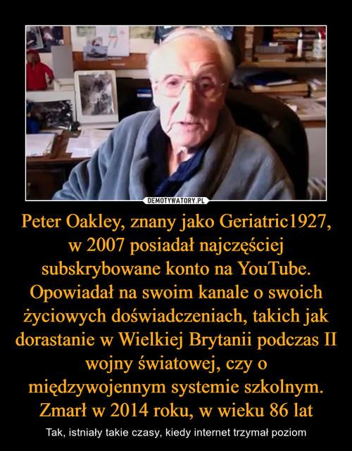 Peter Oakley, znany jako Geriatric1927, w 2007 posiadał najczęściej subskrybowane konto na YouTube. Opowiadał na swoim kanale o swoich życiowych doświadczeniach, takich jak dorastanie w Wielkiej Brytanii podczas II wojny światowej, czy o międzywojennym systemie szkolnym. Zmarł w 2014 roku, w wieku 86 lat