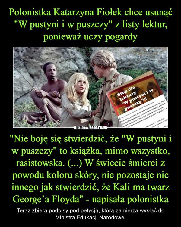 """""""Nie boję się stwierdzić, że """"W pustyni i w puszczy"""" to książka, mimo wszystko, rasistowska. (...) W świecie śmierci z powodu koloru skóry, nie pozostaje nic innego jak stwierdzić, że Kali ma twarz George'a Floyda"""" - napisała polonistka – Teraz zbiera podpisy pod petycją, którą zamierza wysłać do Ministra Edukacji Narodowej"""