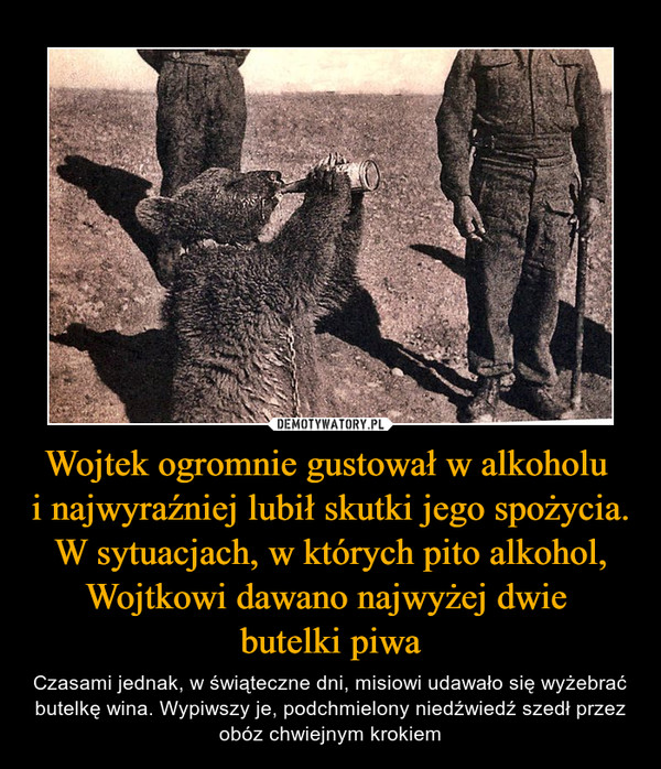 Wojtek ogromnie gustował w alkoholu  i najwyraźniej lubił skutki jego spożycia. W sytuacjach, w których pito alkohol, Wojtkowi dawano najwyżej dwie  butelki piwa