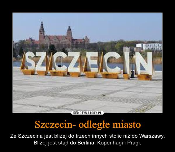 Szczecin- odległe miasto – Ze Szczecina jest bliżej do trzech innych stolic niż do Warszawy. Bliżej jest stąd do Berlina, Kopenhagi i Pragi.