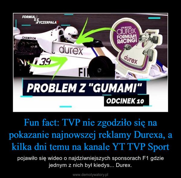Fun fact: TVP nie zgodziło się na pokazanie najnowszej reklamy Durexa, a kilka dni temu na kanale YT TVP Sport – pojawiło się wideo o najdziwniejszych sponsorach F1 gdzie jednym z nich był kiedys... Durex.