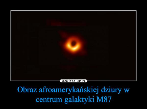 Obraz afroamerykańskiej dziury w centrum galaktyki M87