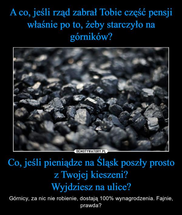 Co, jeśli pieniądze na Śląsk poszły prosto z Twojej kieszeni?Wyjdziesz na ulice? – Górnicy, za nic nie robienie, dostają 100% wynagrodzenia. Fajnie, prawda?