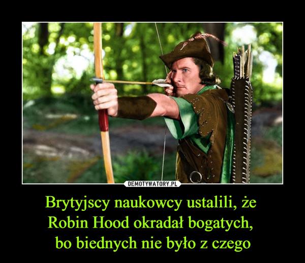 Brytyjscy naukowcy ustalili, że Robin Hood okradał bogatych, bo biednych nie było z czego –