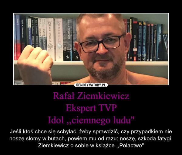 """Rafał ZiemkiewiczEkspert TVPIdol ,,ciemnego ludu"""" – Jeśli ktoś chce się schylać, żeby sprawdzić, czy przypadkiem nie noszę słomy w butach, powiem mu od razu: noszę, szkoda fatygi.Ziemkiewicz o sobie w książce ,,Polactwo"""""""