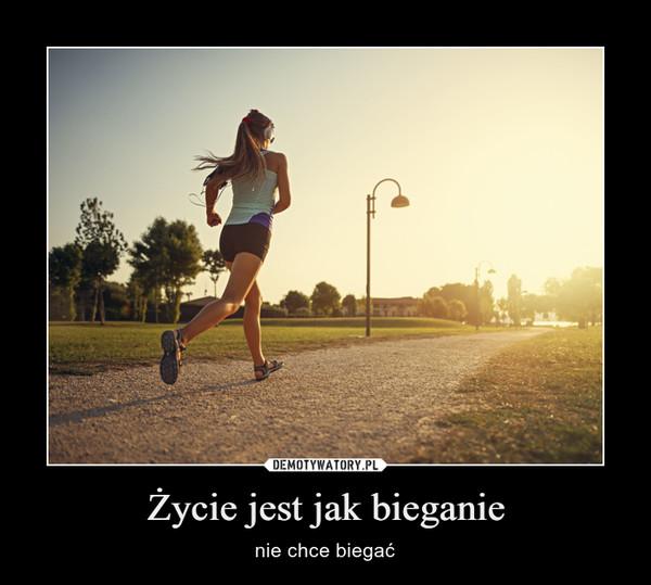 Życie jest jak bieganie – nie chce biegać